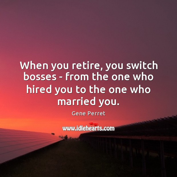 When you retire, you switch bosses – from the one who hired you to one married. Funny Retirement Quotes Image