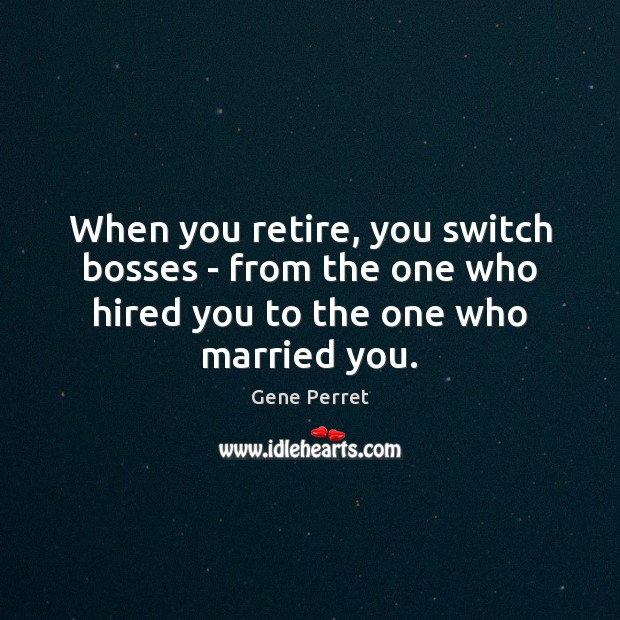 When you retire, you switch bosses – from the one who hired Gene Perret Picture Quote