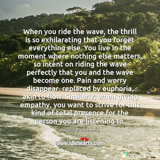 When you ride the wave, the thrill is so exhilarating that you Marshall B. Rosenberg Picture Quote