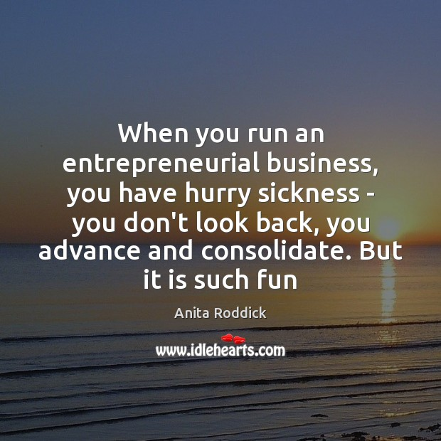 When you run an entrepreneurial business, you have hurry sickness – you Anita Roddick Picture Quote