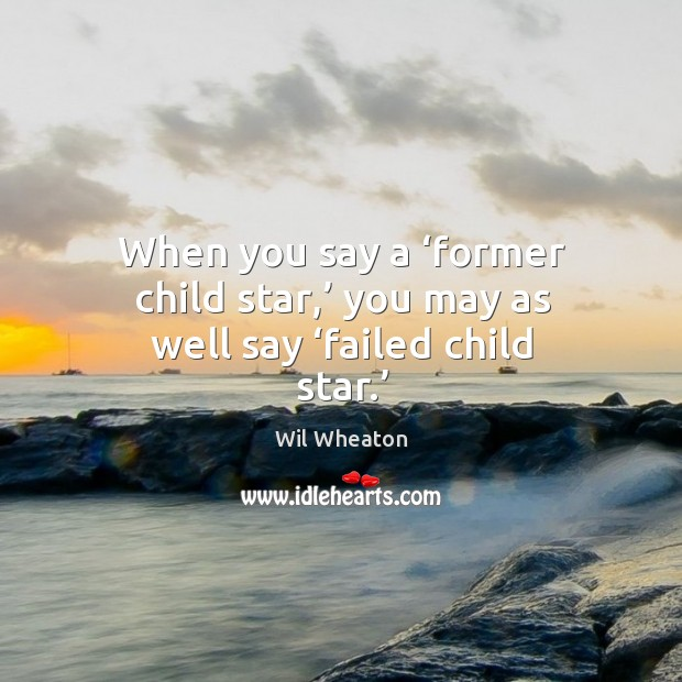When you say a 'former child star,' you may as well say 'failed child star.' Wil Wheaton Picture Quote