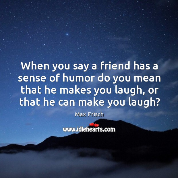 When you say a friend has a sense of humor do you mean that he makes you laugh, or that he can make you laugh? Max Frisch Picture Quote