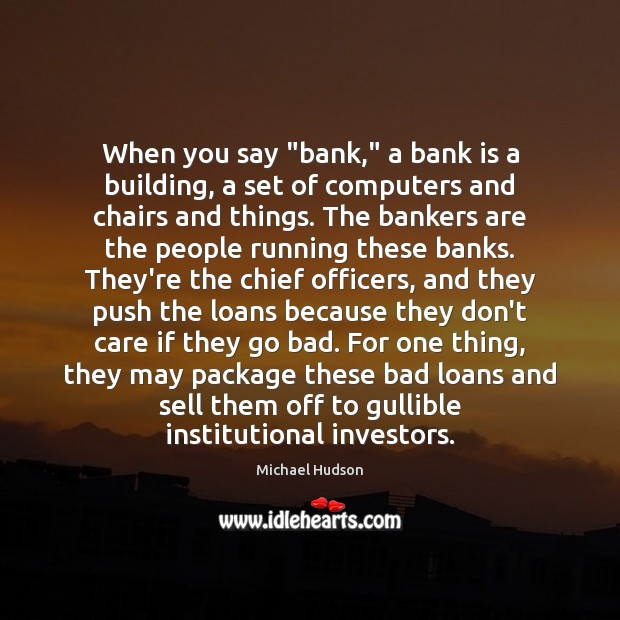 "When you say ""bank,"" a bank is a building, a set of Michael Hudson Picture Quote"