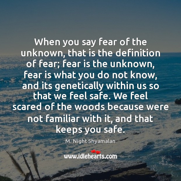 When you say fear of the unknown, that is the definition of M. Night Shyamalan Picture Quote
