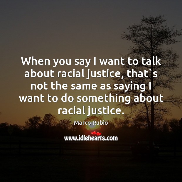 When you say I want to talk about racial justice, that`s Marco Rubio Picture Quote