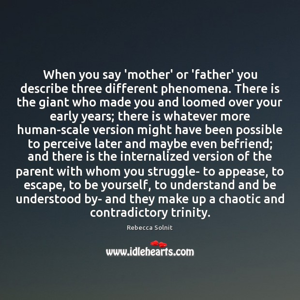 When you say 'mother' or 'father' you describe three different phenomena. There Rebecca Solnit Picture Quote