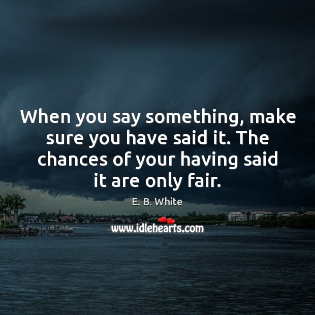 When you say something, make sure you have said it. The chances Image