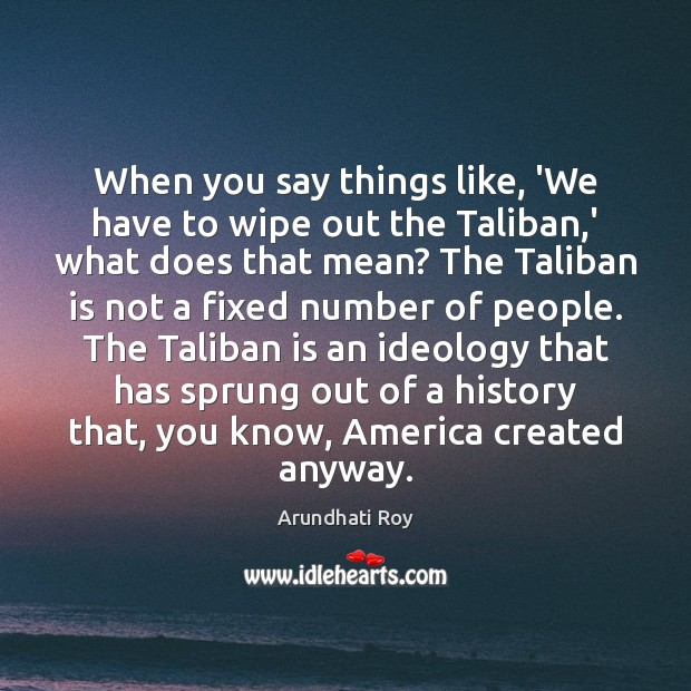 When you say things like, 'We have to wipe out the Taliban, Arundhati Roy Picture Quote