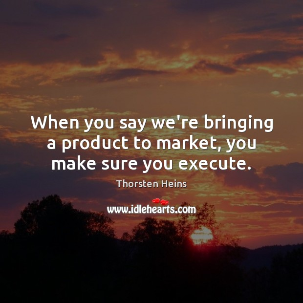 When you say we're bringing a product to market, you make sure you execute. Execute Quotes Image