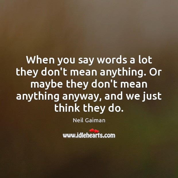 When you say words a lot they don't mean anything. Or maybe Neil Gaiman Picture Quote