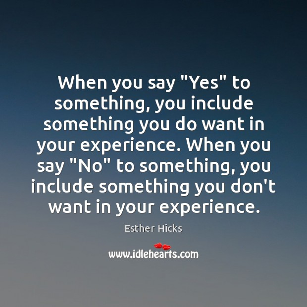"""When you say """"Yes"""" to something, you include something you do want Esther Hicks Picture Quote"""