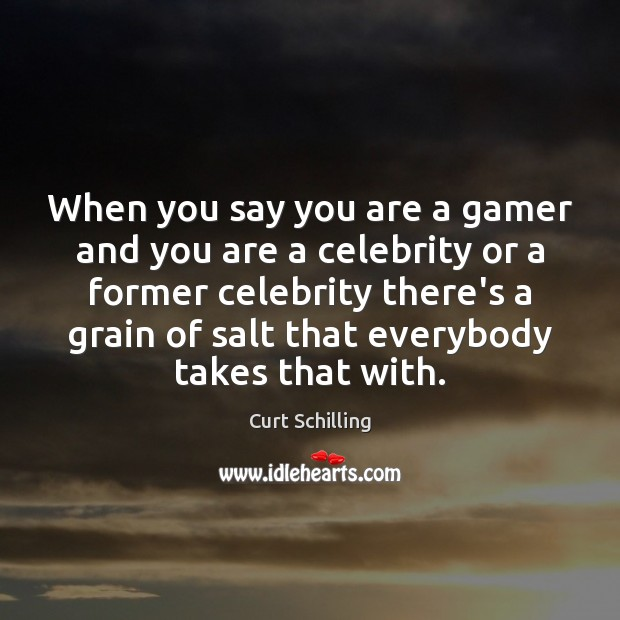 When you say you are a gamer and you are a celebrity Curt Schilling Picture Quote