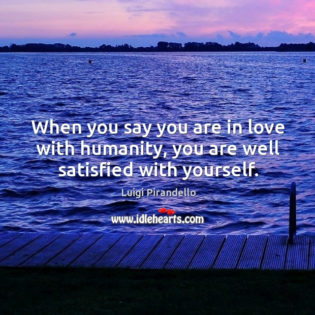 When you say you are in love with humanity, you are well satisfied with yourself. Image
