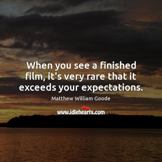 Image, When you see a finished film, it's very rare that it exceeds your expectations.