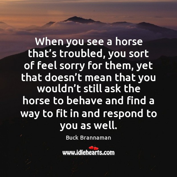 When you see a horse that's troubled, you sort of feel Buck Brannaman Picture Quote