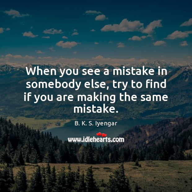 When you see a mistake in somebody else, try to find if you are making the same mistake. Image