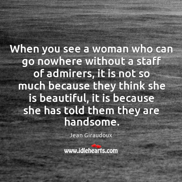 When you see a woman who can go nowhere without a staff of admirers Jean Giraudoux Picture Quote