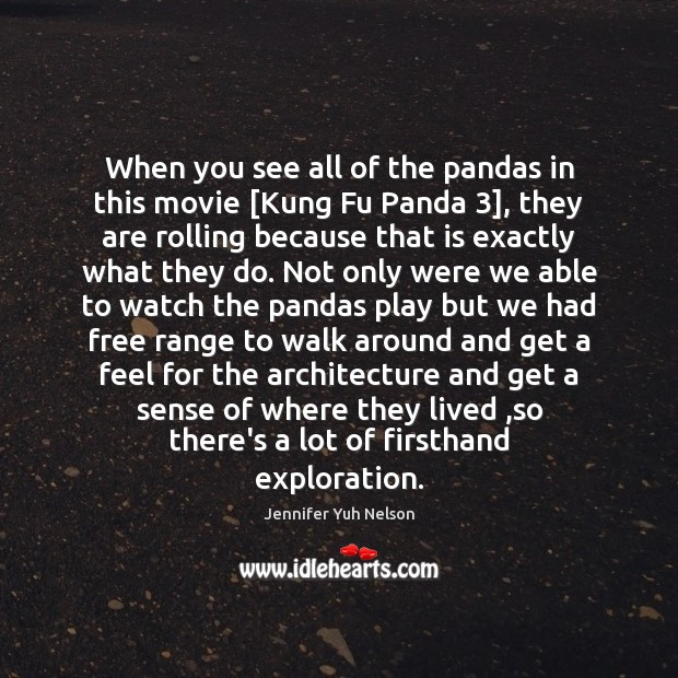 When you see all of the pandas in this movie [Kung Fu Jennifer Yuh Nelson Picture Quote