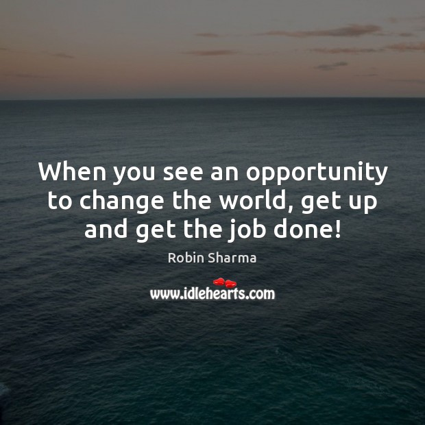 Image, When you see an opportunity to change the world, get up and get the job done!