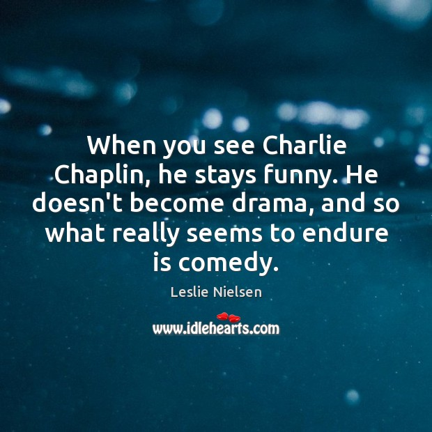 When you see Charlie Chaplin, he stays funny. He doesn't become drama, Leslie Nielsen Picture Quote