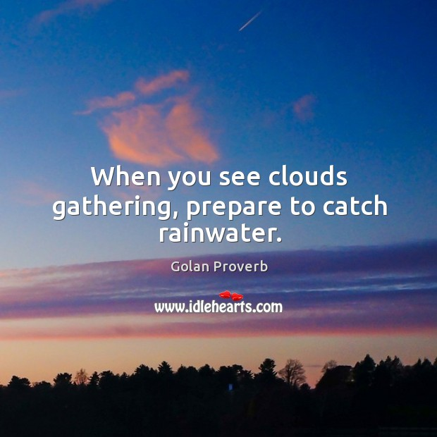 When you see clouds gathering, prepare to catch rainwater. Golan Proverbs Image