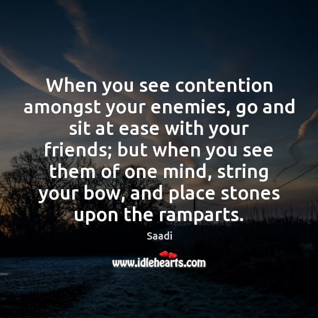 When you see contention amongst your enemies, go and sit at ease Saadi Picture Quote
