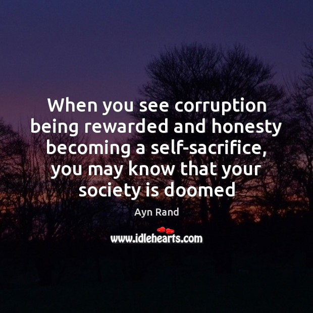 When you see corruption being rewarded and honesty becoming a self-sacrifice, you Ayn Rand Picture Quote