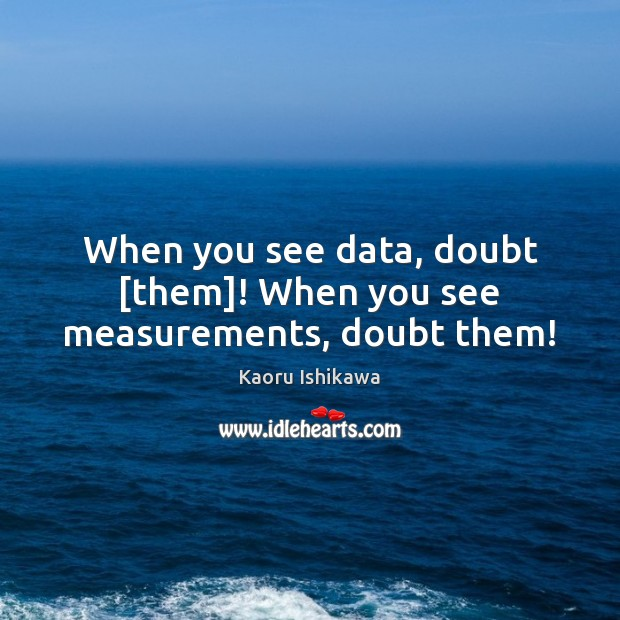 When you see data, doubt [them]! When you see measurements, doubt them! Image