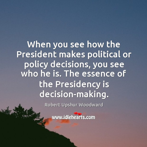 When you see how the president makes political or policy decisions, you see who he is. Image