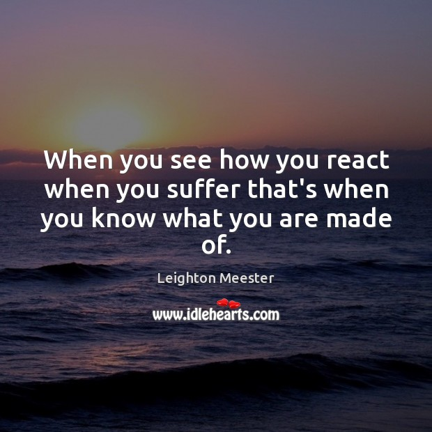 When you see how you react when you suffer that's when you know what you are made of. Leighton Meester Picture Quote