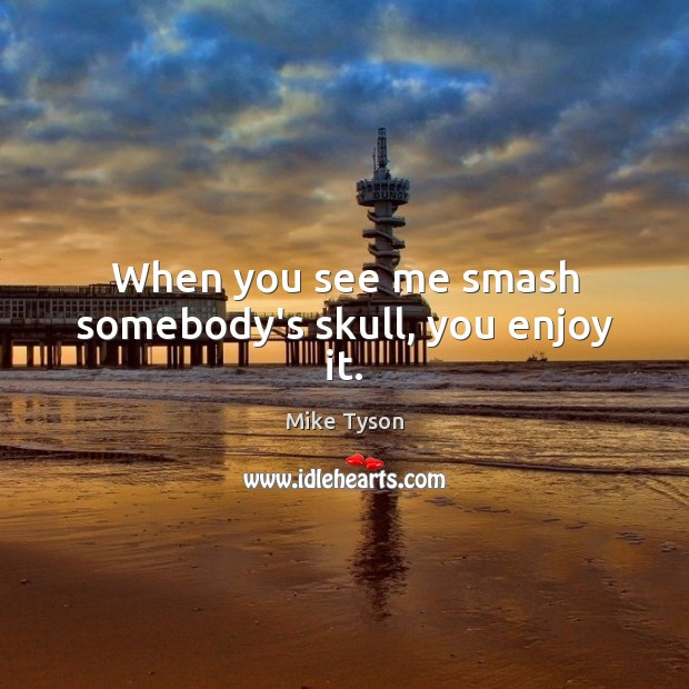 When you see me smash somebody's skull, you enjoy it. Image