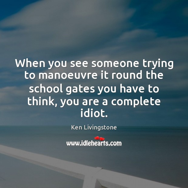 When you see someone trying to manoeuvre it round the school gates Ken Livingstone Picture Quote