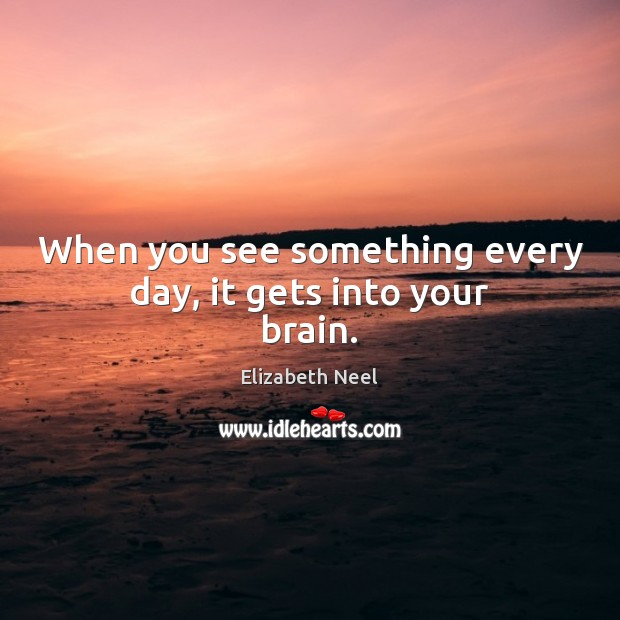 When you see something every day, it gets into your brain. Elizabeth Neel Picture Quote