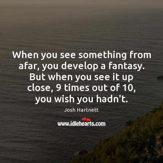 When you see something from afar, you develop a fantasy. But when Josh Hartnett Picture Quote