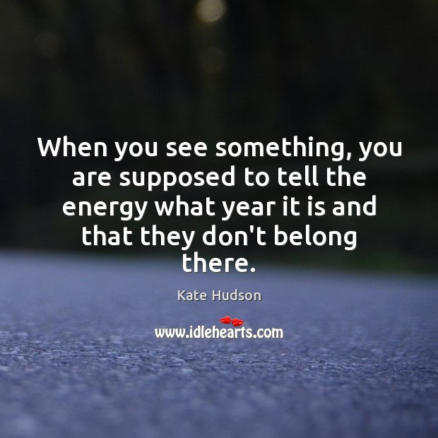 When you see something, you are supposed to tell the energy what Kate Hudson Picture Quote