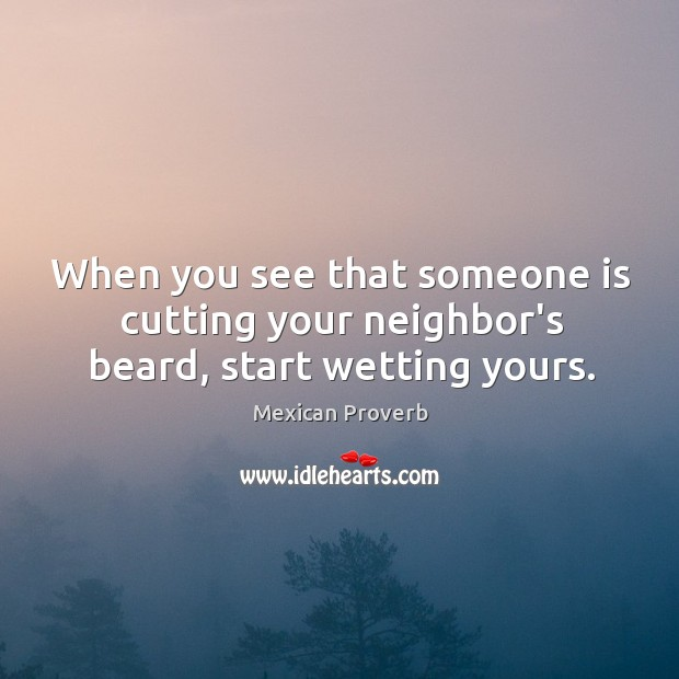 When you see that someone is cutting your neighbor's beard, start wetting yours. Mexican Proverbs Image
