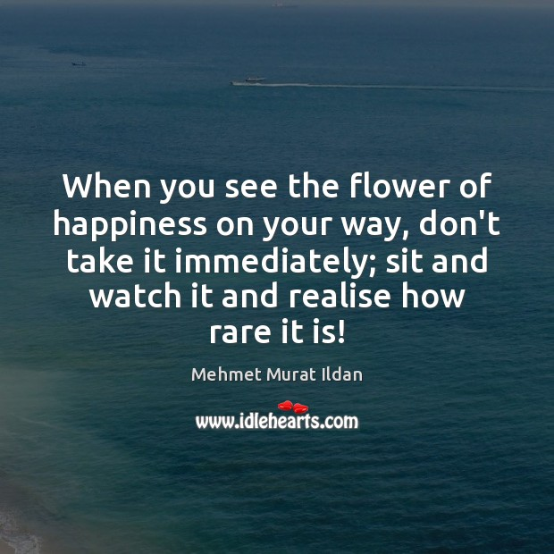 When you see the flower of happiness on your way, don't take Mehmet Murat Ildan Picture Quote