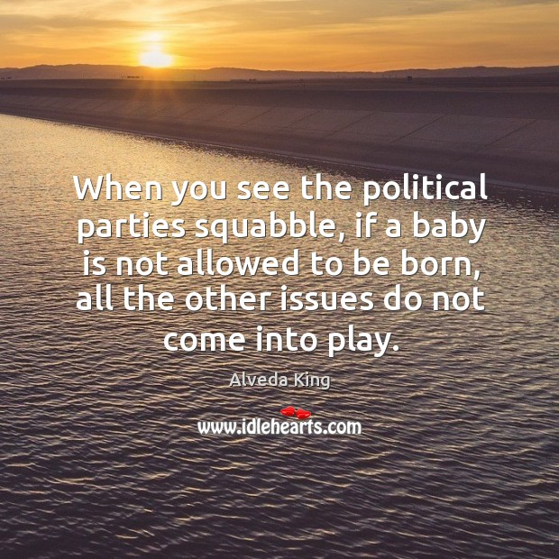 When you see the political parties squabble, if a baby is not allowed to be born Alveda King Picture Quote
