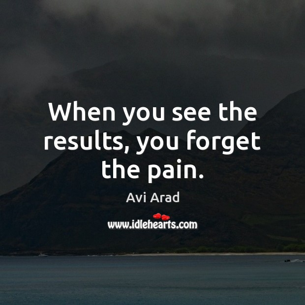 Image, When you see the results, you forget the pain.