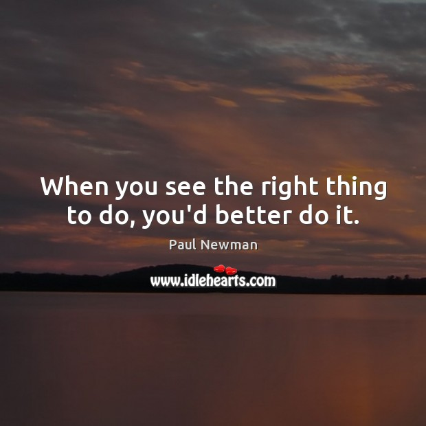 When you see the right thing to do, you'd better do it. Image