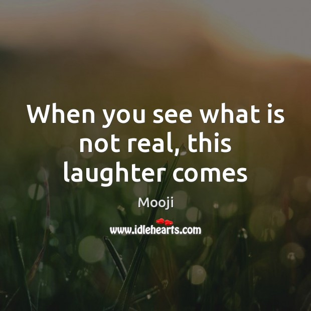 When you see what is not real, this laughter comes Mooji Picture Quote