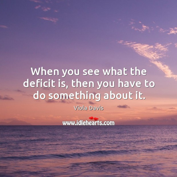 When you see what the deficit is, then you have to do something about it. Viola Davis Picture Quote
