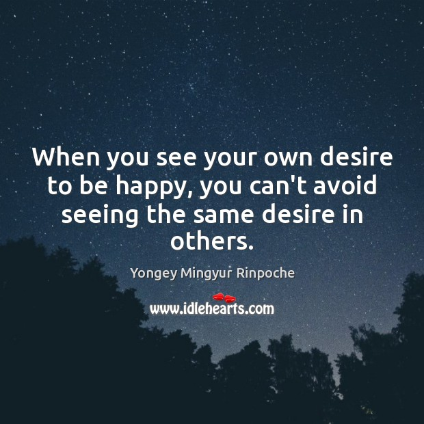 When you see your own desire to be happy, you can't avoid Yongey Mingyur Rinpoche Picture Quote