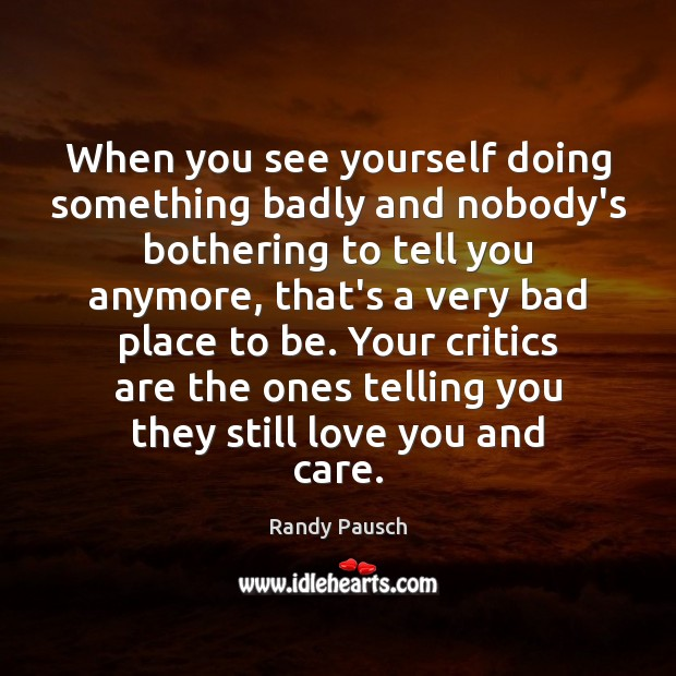 Randy Pausch Picture Quote image saying: When you see yourself doing something badly and nobody's bothering to tell