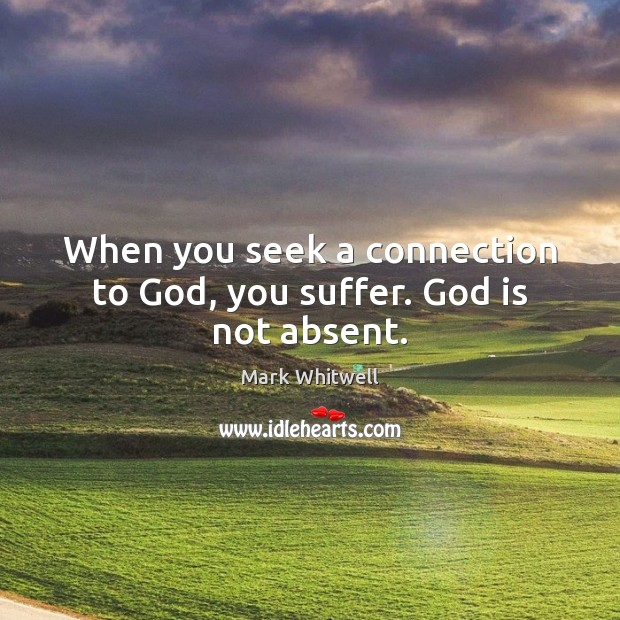 When you seek a connection to God, you suffer. God is not absent. Image