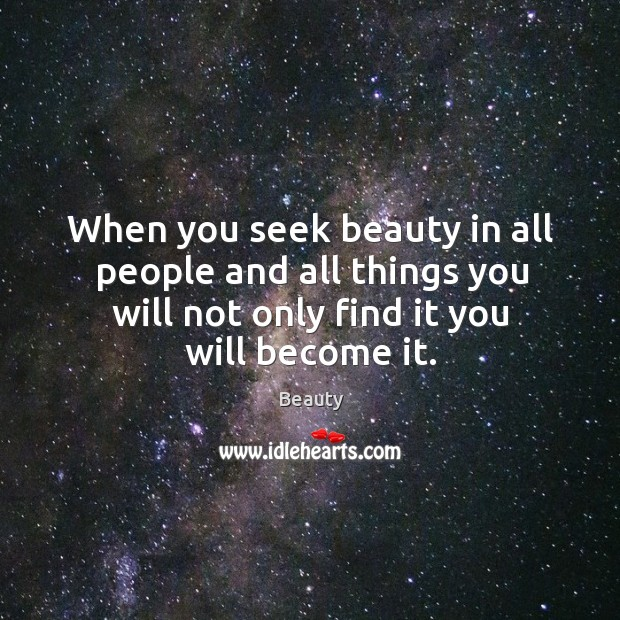 Image, When you seek beauty in all people and all things you will not only find it you will become it.
