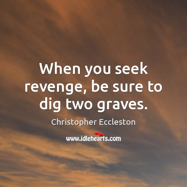 When you seek revenge, be sure to dig two graves. Image