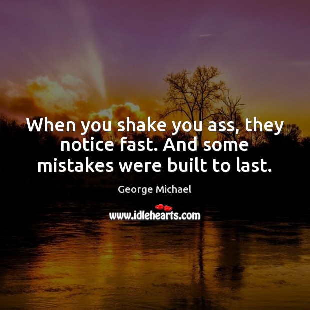 When you shake you ass, they notice fast. And some mistakes were built to last. George Michael Picture Quote