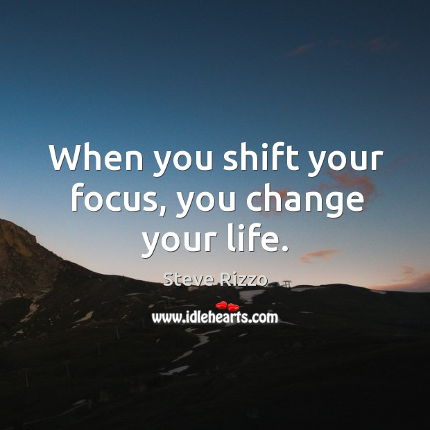 When you shift your focus, you change your life. Image