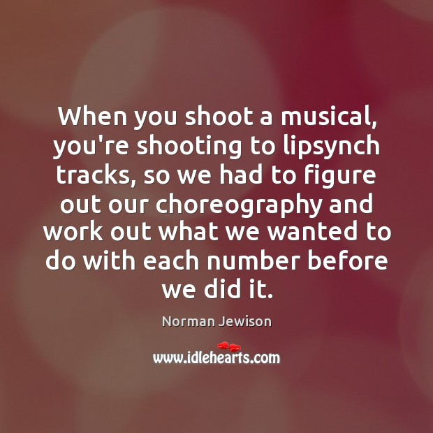 Image, When you shoot a musical, you're shooting to lipsynch tracks, so we